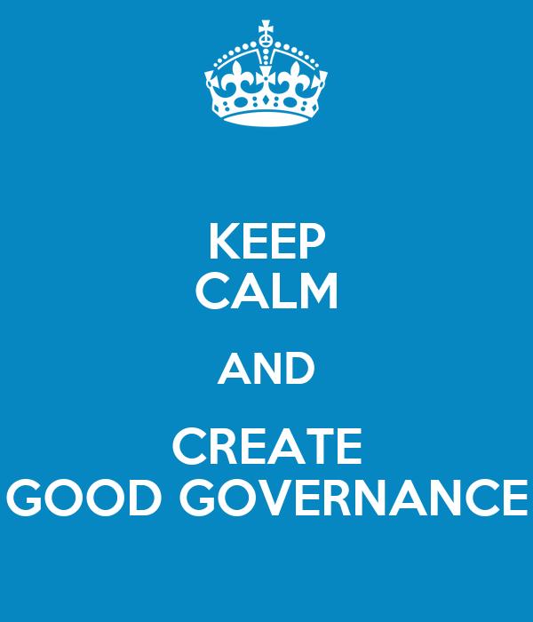 KEEP CALM AND CREATE GOOD GOVERNANCE