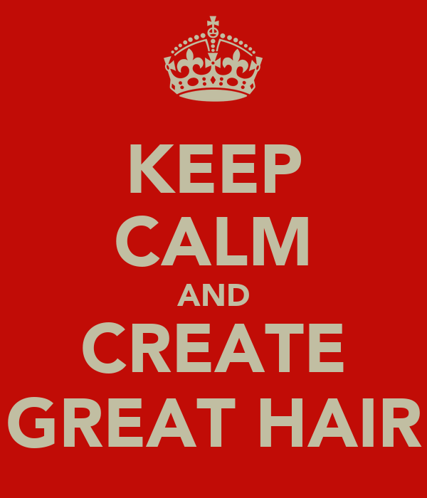 KEEP CALM AND CREATE GREAT HAIR