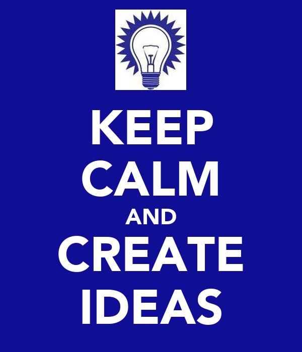 KEEP CALM AND CREATE IDEAS