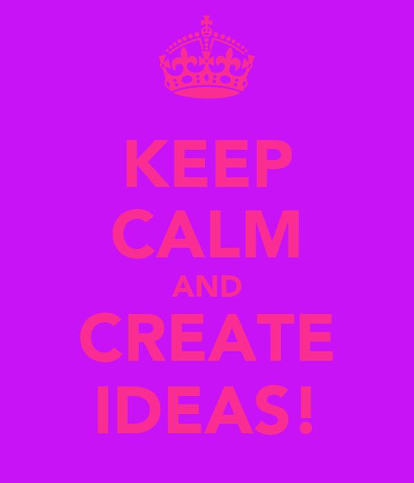 KEEP CALM AND CREATE IDEAS!