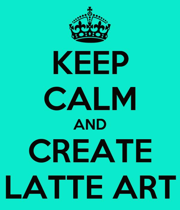 KEEP CALM AND CREATE LATTE ART