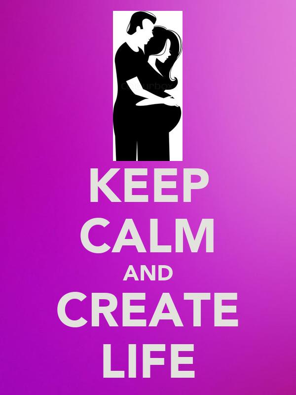 KEEP CALM AND CREATE LIFE