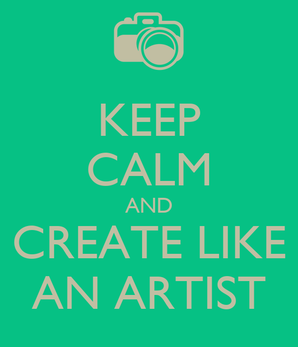 KEEP CALM AND CREATE LIKE AN ARTIST