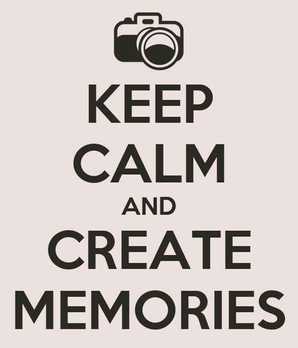 KEEP CALM AND CREATE MEMORIES
