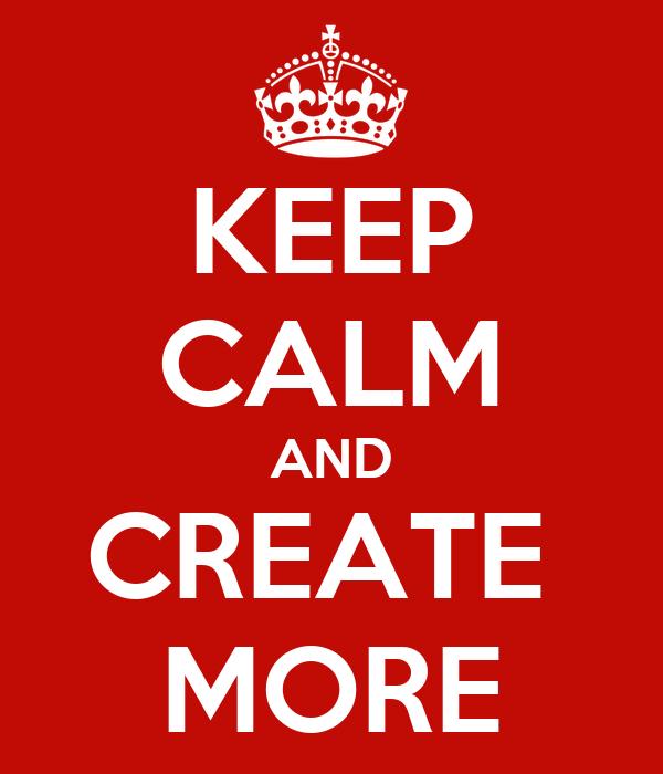 KEEP CALM AND CREATE  MORE