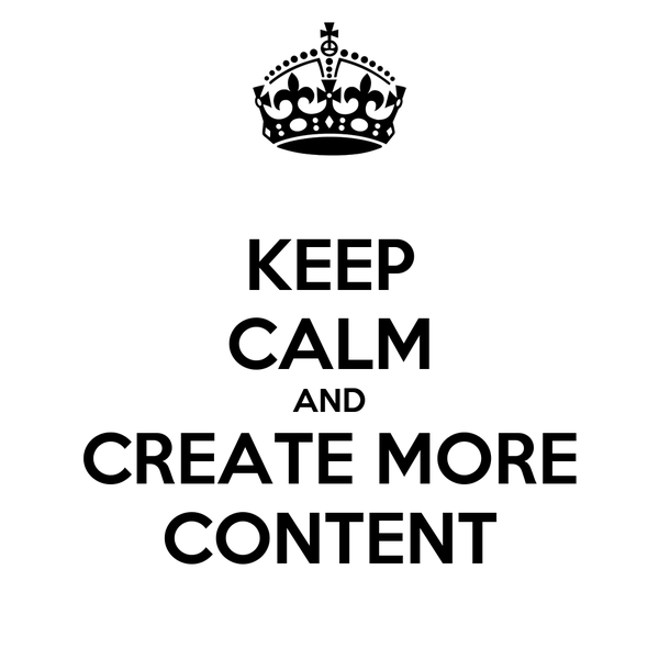 KEEP CALM AND CREATE MORE CONTENT
