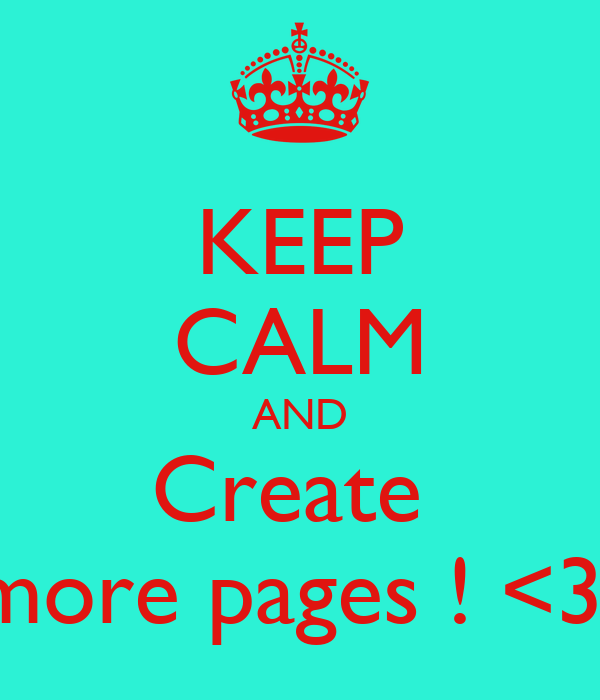 KEEP CALM AND Create  more pages ! <3