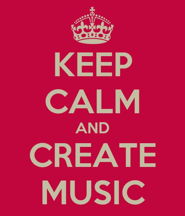 KEEP CALM AND CREATE MUSIC