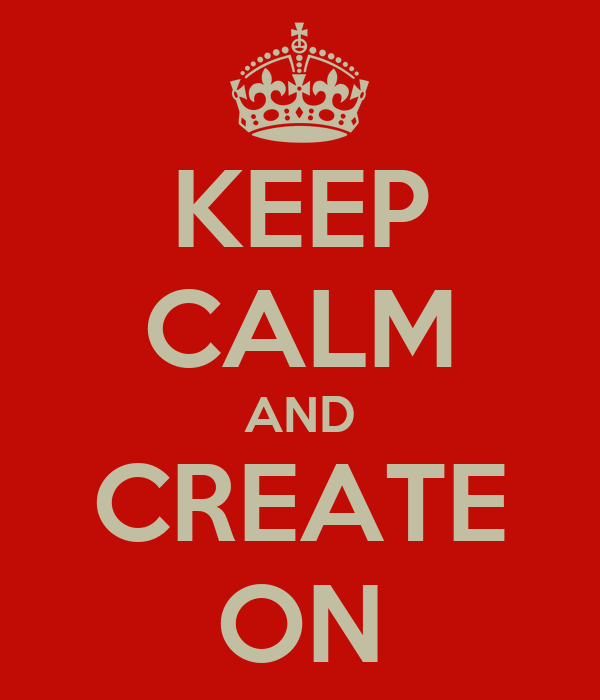 KEEP CALM AND CREATE ON