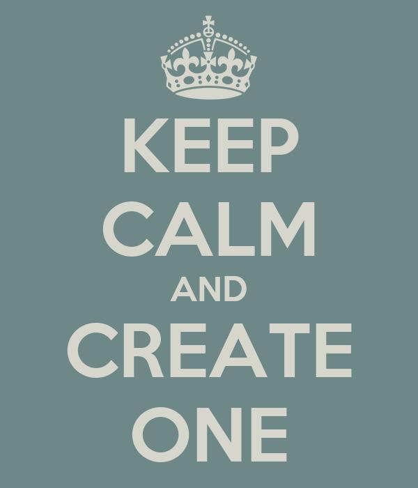 KEEP CALM AND CREATE ONE
