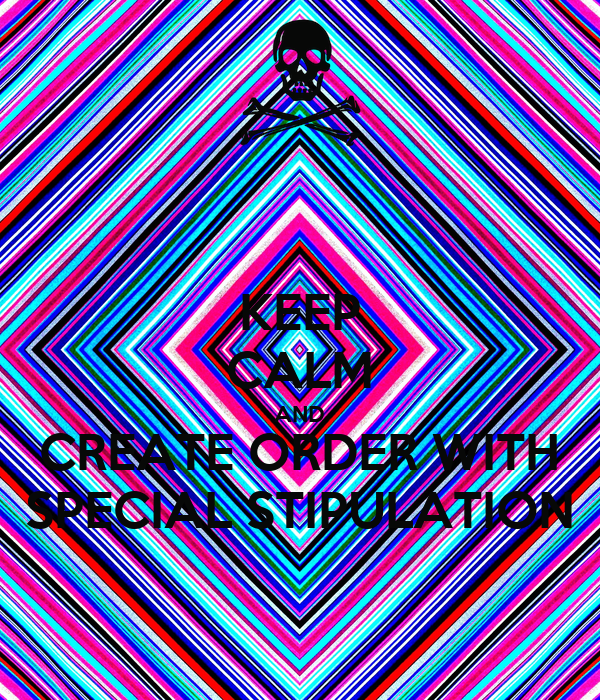 KEEP CALM AND CREATE ORDER WITH SPECIAL STIPULATION
