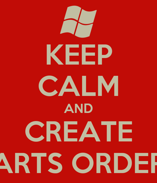 KEEP CALM AND CREATE PARTS ORDERS
