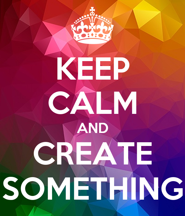 KEEP CALM AND CREATE SOMETHING