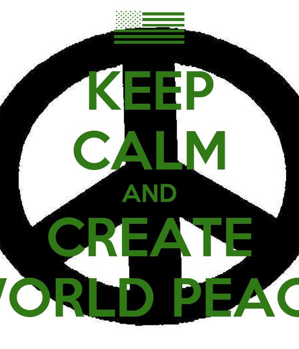 KEEP CALM AND CREATE WORLD PEACE