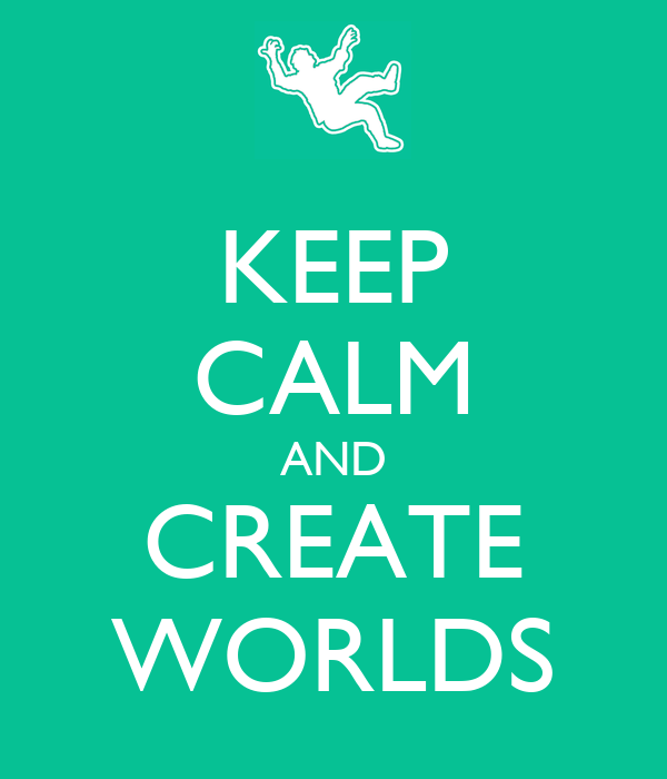 KEEP CALM AND CREATE WORLDS