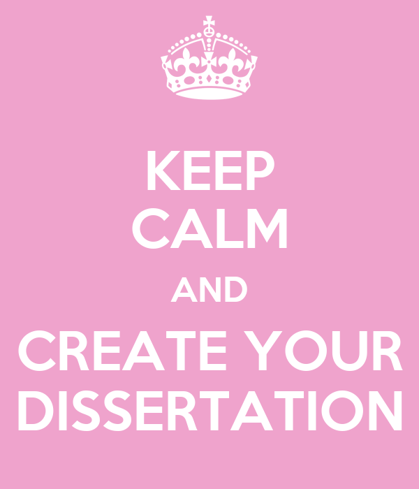 KEEP CALM AND CREATE YOUR DISSERTATION