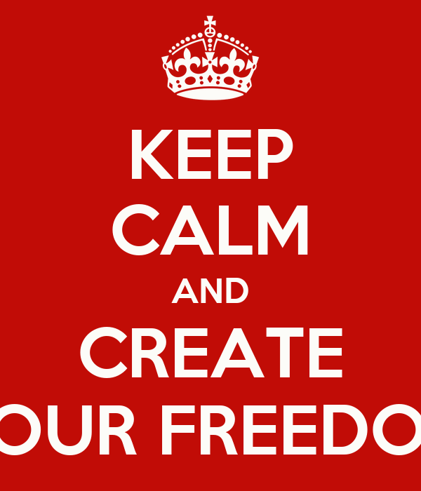 KEEP CALM AND CREATE YOUR FREEDOM