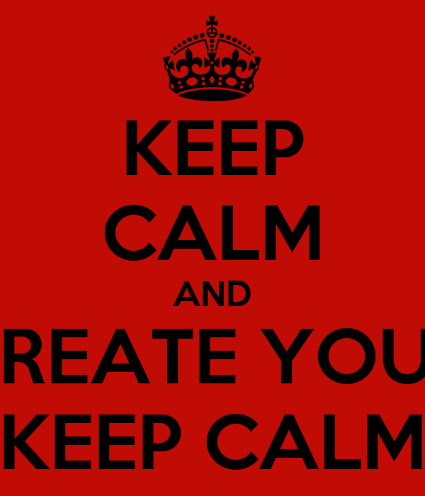 KEEP CALM AND CREATE YOUR KEEP CALM