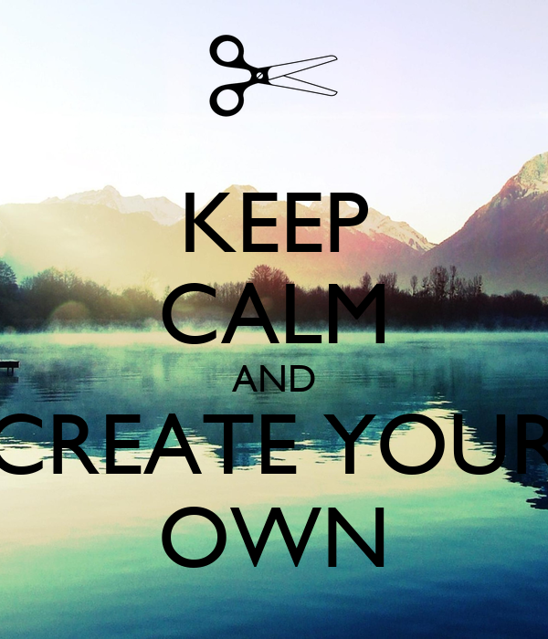 KEEP CALM AND CREATE YOUR OWN