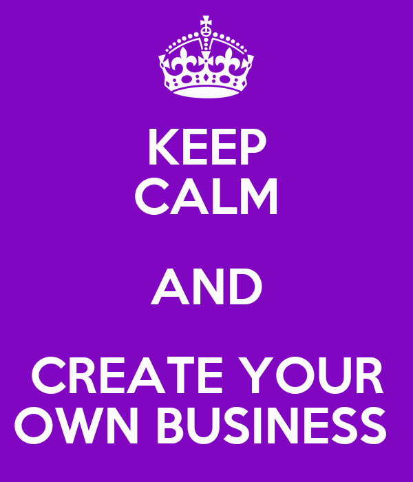 KEEP CALM AND CREATE YOUR OWN BUSINESS