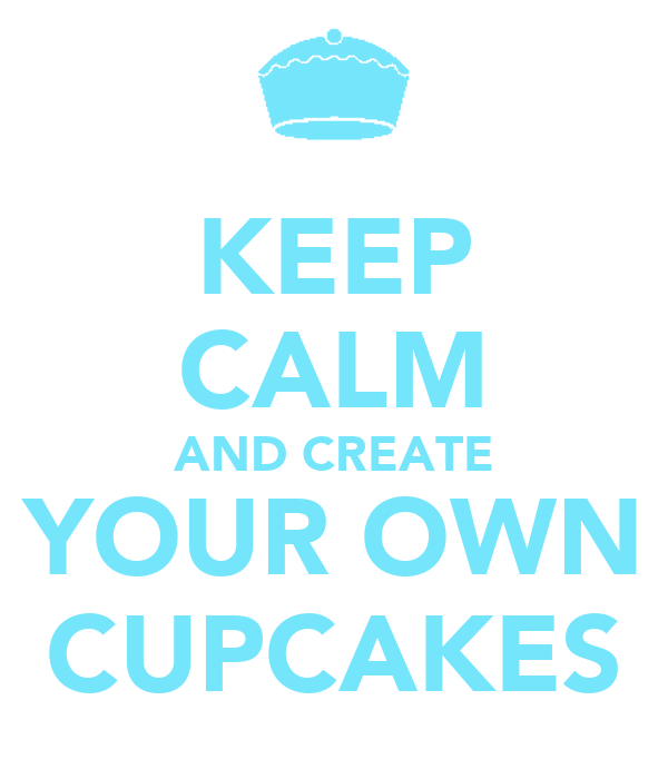 KEEP CALM AND CREATE YOUR OWN CUPCAKES