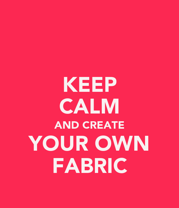 KEEP CALM AND CREATE YOUR OWN FABRIC