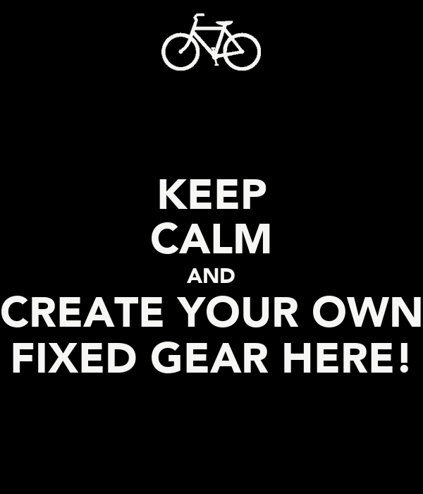 KEEP CALM AND CREATE YOUR OWN FIXED GEAR HERE!