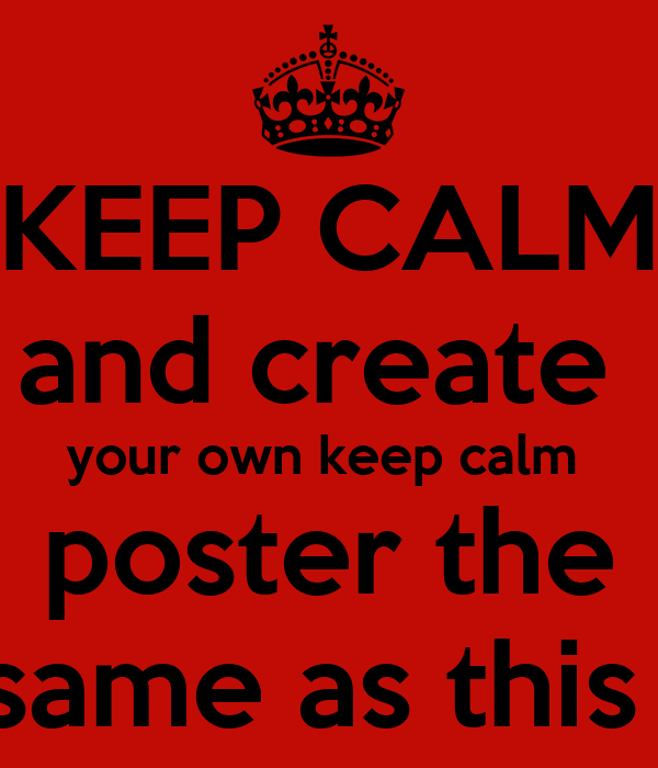 KEEP CALM and create  your own keep calm  poster the  same as this 1