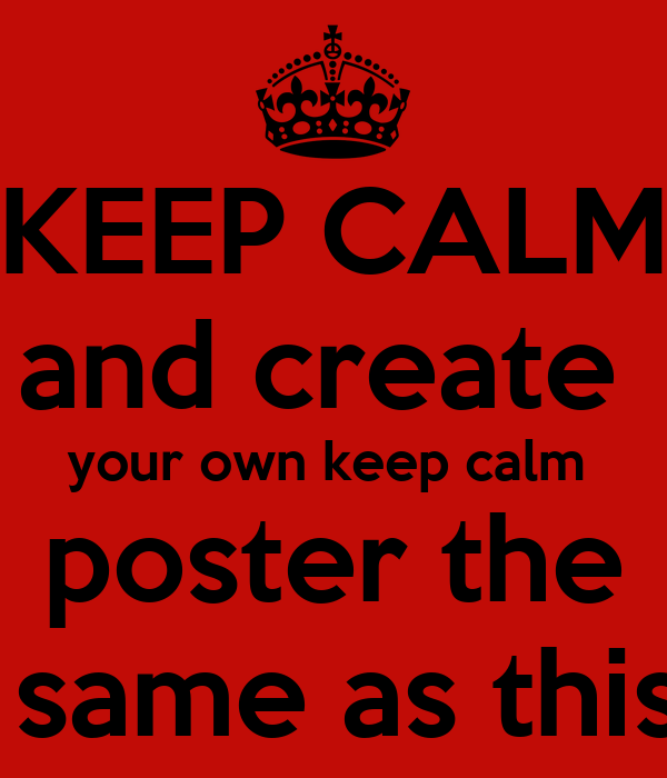 KEEP CALM and create  your own keep calm  poster the  same as this