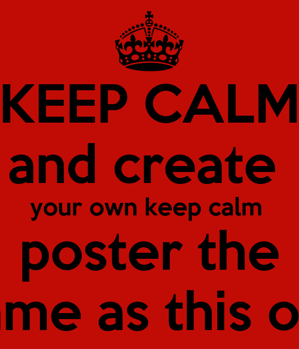KEEP CALM and create  your own keep calm  poster the  same as this one
