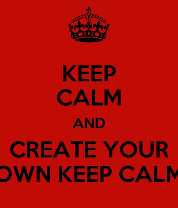 KEEP CALM AND CREATE YOUR OWN KEEP CALM