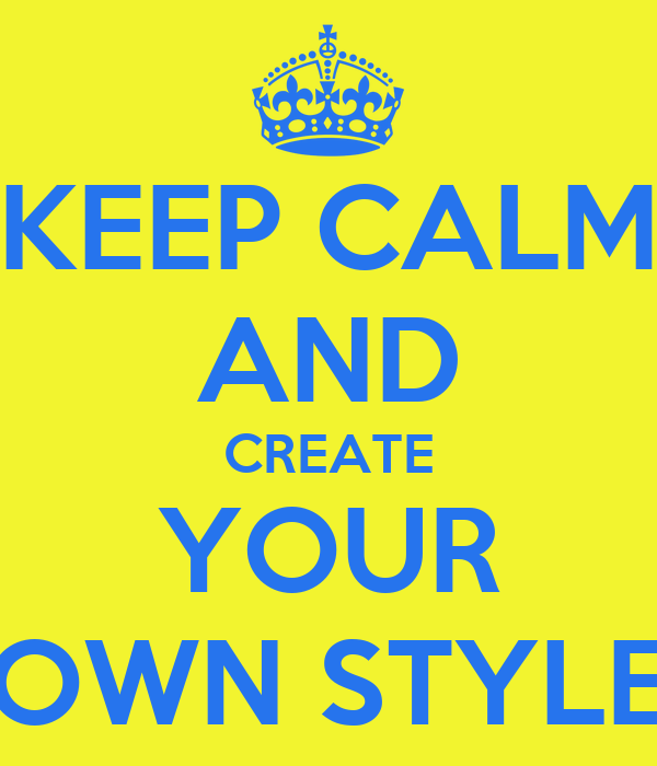 KEEP CALM AND CREATE YOUR OWN STYLE