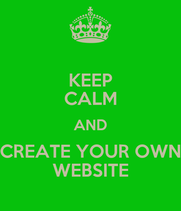 KEEP CALM AND CREATE YOUR OWN WEBSITE