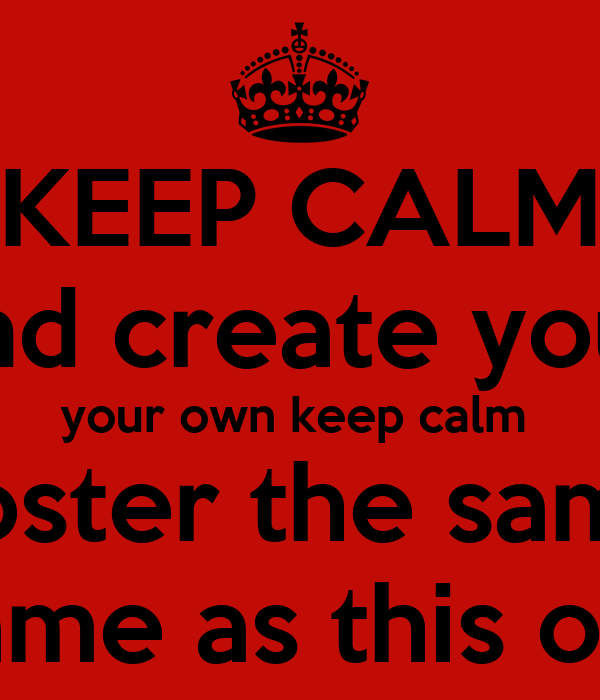 KEEP CALM and create your your own keep calm  poster the same  same as this one