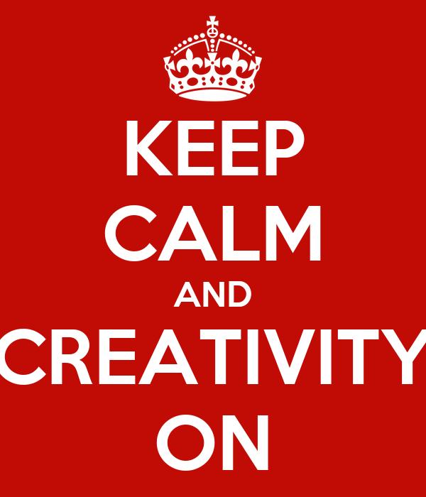 KEEP CALM AND CREATIVITY ON