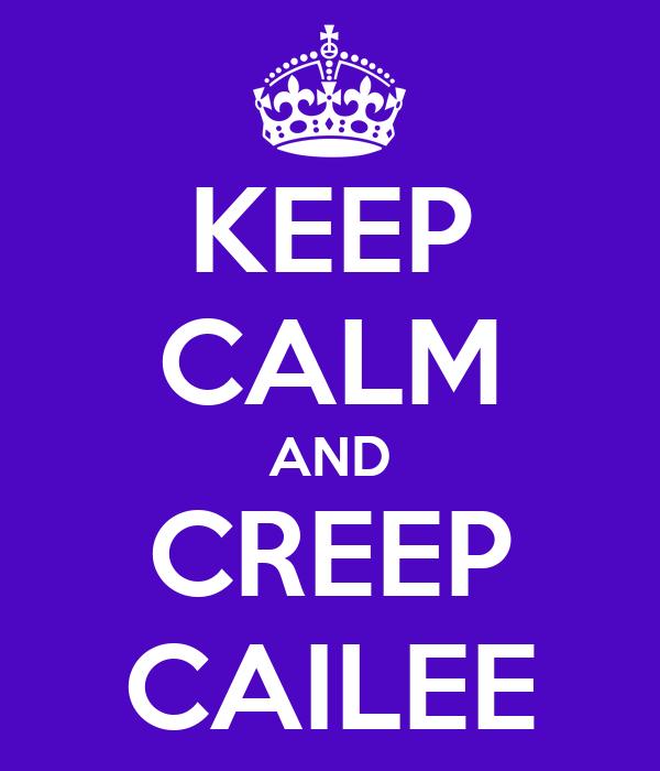 KEEP CALM AND CREEP CAILEE