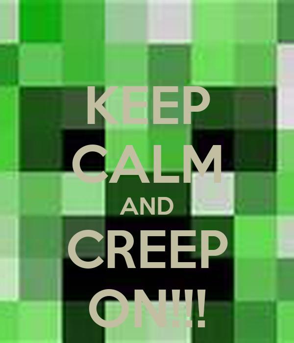 KEEP CALM AND CREEP ON!!!