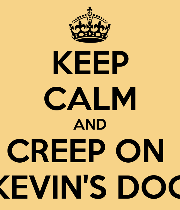 KEEP CALM AND CREEP ON  KEVIN'S DOG
