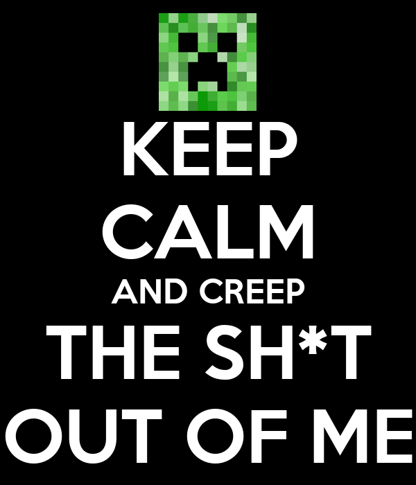 KEEP CALM AND CREEP THE SH*T OUT OF ME
