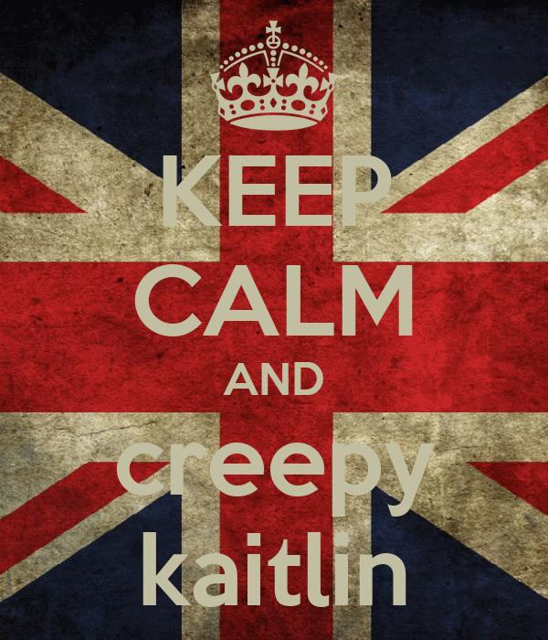 KEEP CALM AND creepy kaitlin