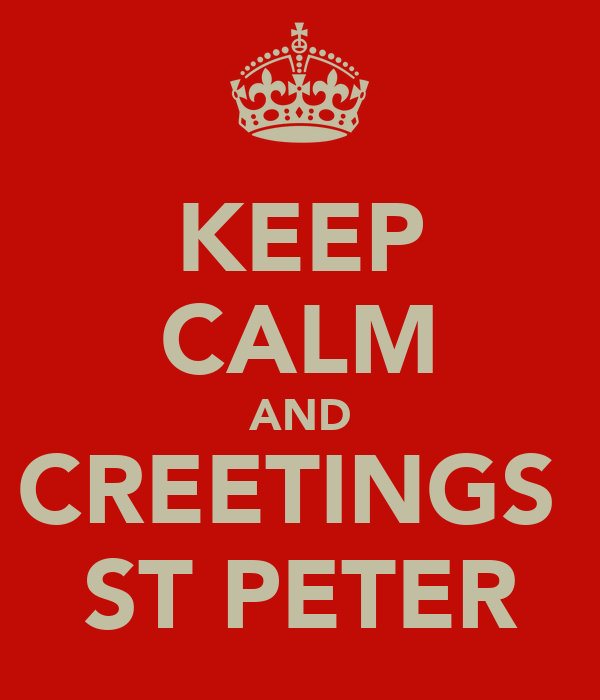 KEEP CALM AND CREETINGS  ST PETER