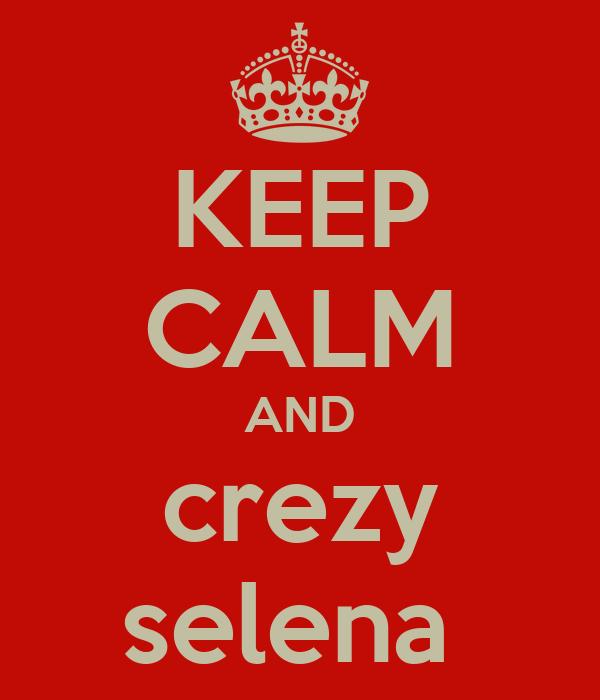 KEEP CALM AND crezy selena