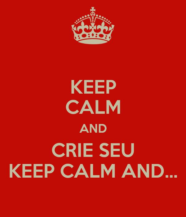 KEEP CALM AND CRIE SEU KEEP CALM AND...