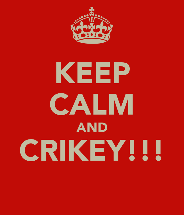 KEEP CALM AND CRIKEY!!!