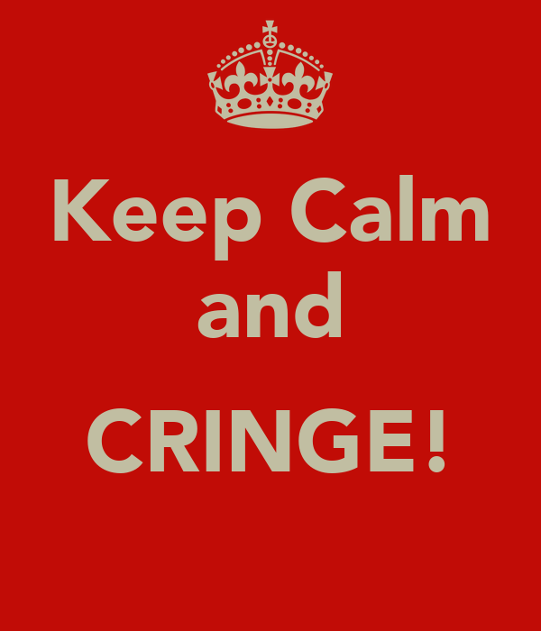 Keep Calm and  CRINGE!