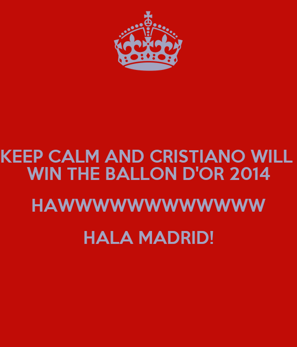 KEEP CALM AND CRISTIANO WILL  WIN THE BALLON D'OR 2014 HAWWWWWWWWWWWW HALA MADRID!