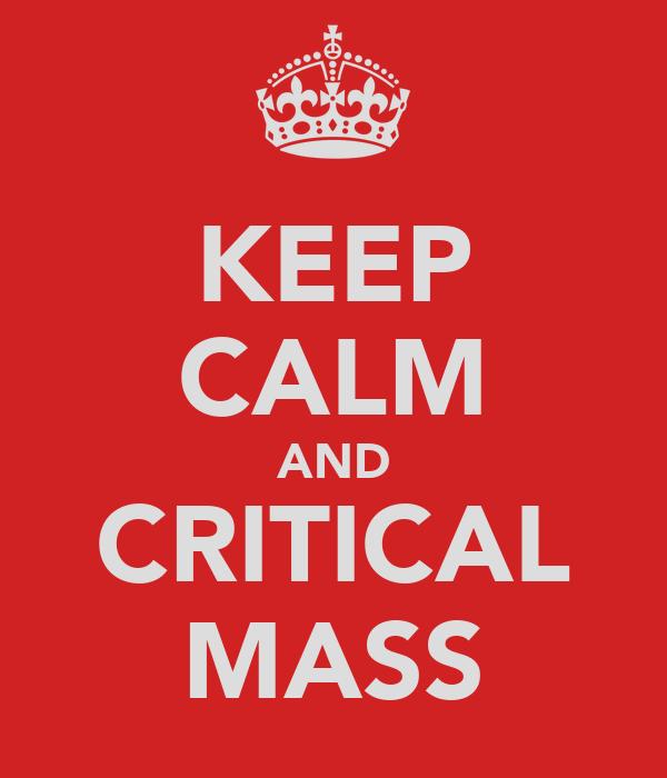 KEEP CALM AND CRITICAL MASS