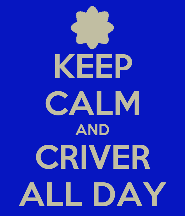 KEEP CALM AND CRIVER ALL DAY