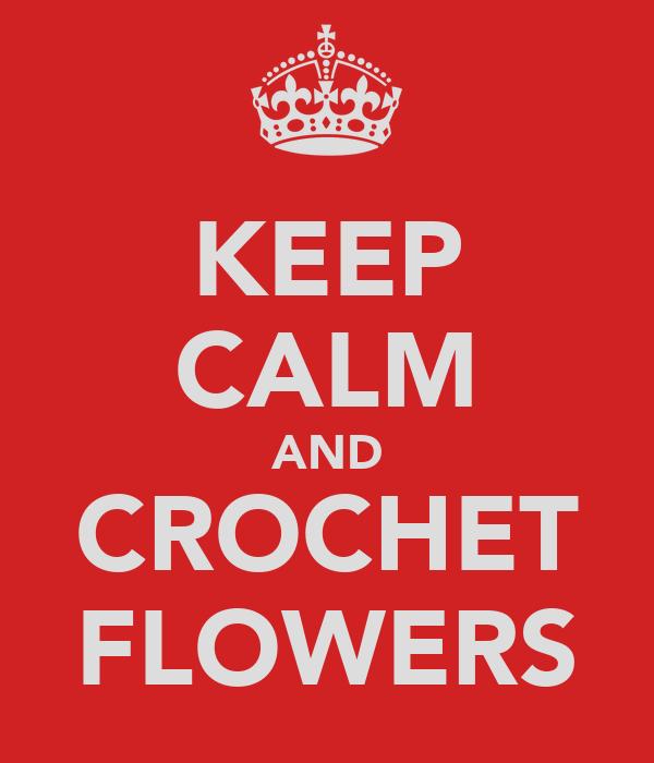 KEEP CALM AND CROCHET FLOWERS