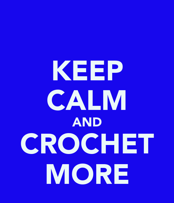 KEEP CALM AND CROCHET MORE